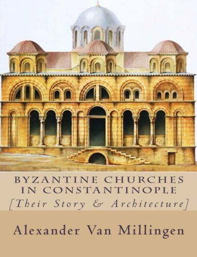 Byzantine Churches in Constantinople: [Their Story & Architecture]